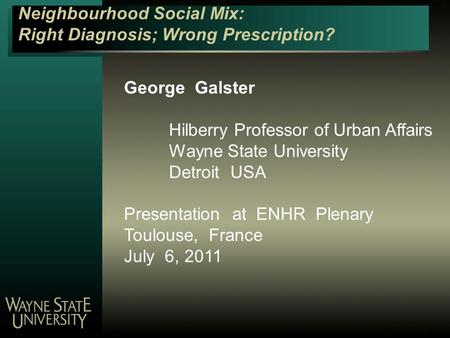 Neighbourhood Social Mix: Right Diagnosis; Wrong Prescription? George Galster Hilberry Professor of Urban Affairs Wayne State University Detroit USA Presentation.