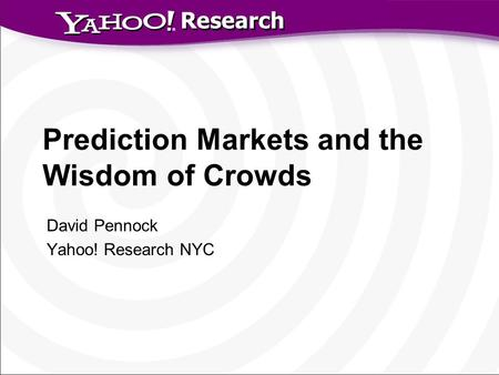 Research Prediction Markets and the Wisdom of Crowds David Pennock Yahoo! Research NYC.