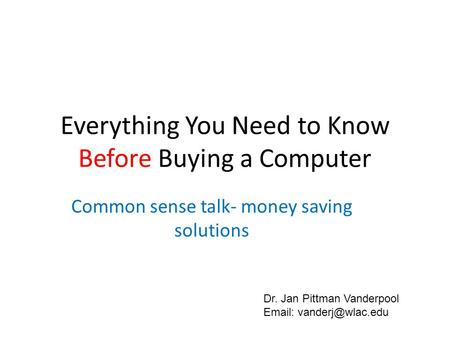 Everything You Need to Know Before Buying a Computer Common sense talk- money saving solutions Dr. Jan Pittman Vanderpool
