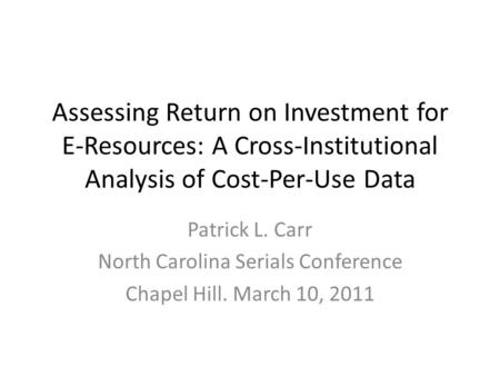Assessing Return on Investment for E-Resources: A Cross-Institutional Analysis of Cost-Per-Use Data Patrick L. Carr North Carolina Serials Conference Chapel.