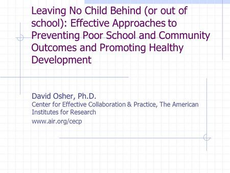 Leaving No Child Behind (or out of school): Effective Approaches to Preventing Poor School and Community Outcomes and Promoting Healthy Development David.