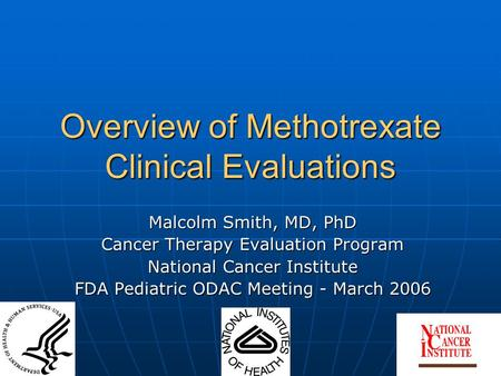 Overview of Methotrexate Clinical Evaluations Malcolm Smith, MD, PhD Cancer Therapy Evaluation Program National Cancer Institute FDA Pediatric ODAC Meeting.