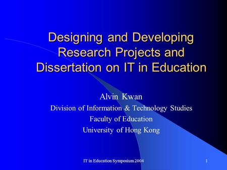 IT in Education Symposium 20041 Designing and Developing Research Projects and Dissertation on IT in Education Alvin Kwan Division of Information & Technology.