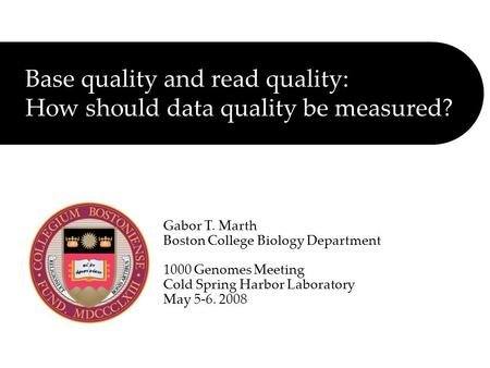 Base quality and read quality: How should data quality be measured? Gabor T. Marth Boston College Biology Department 1000 Genomes Meeting Cold Spring Harbor.