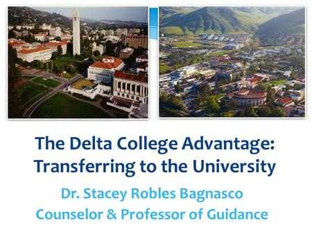 The Delta College Advantage: Transferring to the University Dr. Stacey Robles Bagnasco Counselor & Professor of Guidance.