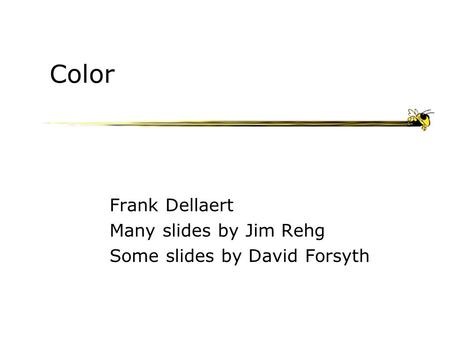 Color Frank Dellaert Many slides by Jim Rehg Some slides by David Forsyth.