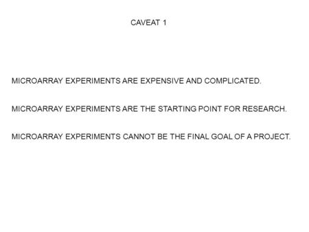CAVEAT 1 MICROARRAY EXPERIMENTS ARE EXPENSIVE AND COMPLICATED. MICROARRAY EXPERIMENTS ARE THE STARTING POINT FOR RESEARCH. MICROARRAY EXPERIMENTS CANNOT.