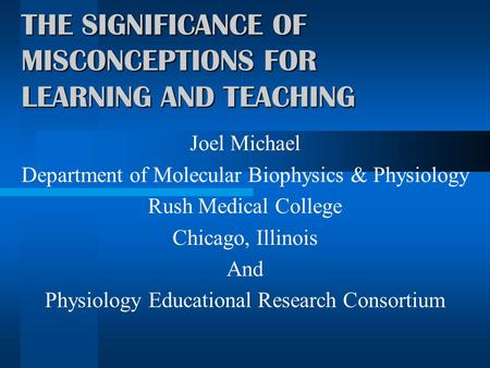 THE SIGNIFICANCE OF MISCONCEPTIONS FOR LEARNING AND TEACHING Joel Michael Department of Molecular Biophysics & Physiology Rush Medical College Chicago,