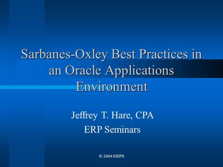 © 2004 ERPS Sarbanes-Oxley Best Practices in an Oracle Applications Environment Jeffrey T. Hare, CPA ERP Seminars.