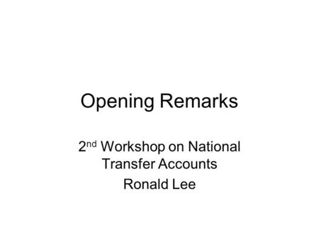 Opening Remarks 2 nd Workshop on National Transfer Accounts Ronald Lee.