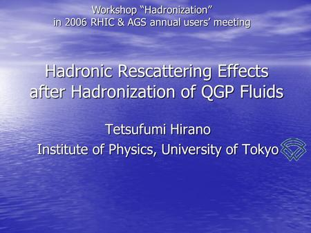 "Hadronic Rescattering Effects after Hadronization of QGP Fluids Tetsufumi Hirano Institute of Physics, University of Tokyo Workshop ""Hadronization"" in."