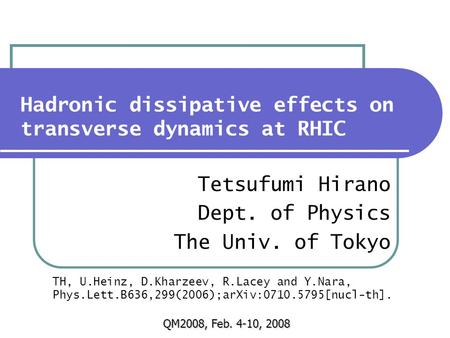 Hadronic dissipative effects on transverse dynamics at RHIC Tetsufumi Hirano Dept. of Physics The Univ. of Tokyo QM2008, Feb. 4-10, 2008 TH, U.Heinz, D.Kharzeev,