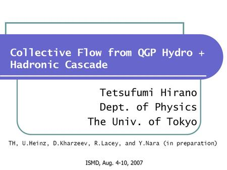 Collective Flow from QGP Hydro + Hadronic Cascade Tetsufumi Hirano Dept. of Physics The Univ. of Tokyo ISMD, Aug. 4-10, 2007 TH, U.Heinz, D.Kharzeev, R.Lacey,