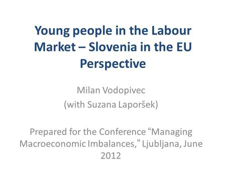 "Young people in the Labour Market – Slovenia in the EU Perspective Milan Vodopivec (with Suzana Laporšek) Prepared for the Conference ""Managing Macroeconomic."