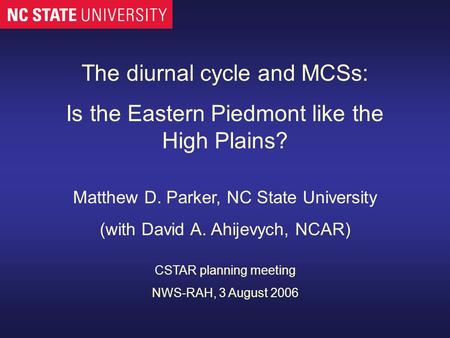 The diurnal cycle and MCSs: Is the Eastern Piedmont like the High Plains? Matthew D. Parker, NC State University (with David A. Ahijevych, NCAR) CSTAR.