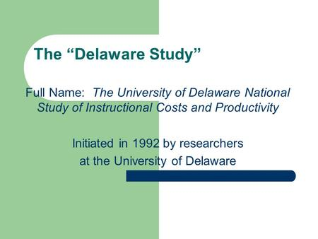 "The ""Delaware Study"" Full Name: The University of Delaware National Study of Instructional Costs and Productivity Initiated in 1992 by researchers at the."
