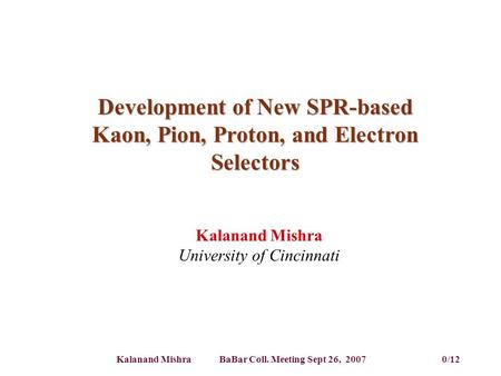 Kalanand Mishra BaBar Coll. Meeting Sept 26, 2007 0/12 Development of New SPR-based Kaon, Pion, Proton, and Electron Selectors Kalanand Mishra University.