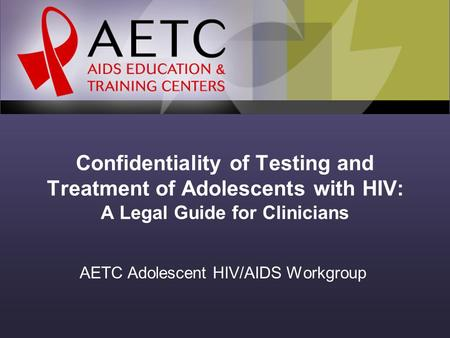 Confidentiality of Testing and Treatment of Adolescents with HIV: A Legal Guide for Clinicians AETC Adolescent HIV/AIDS Workgroup.