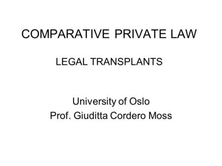 COMPARATIVE PRIVATE LAW LEGAL TRANSPLANTS University of Oslo Prof. Giuditta Cordero Moss.