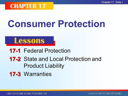 LAW FOR BUSINESS AND PERSONAL USE © SOUTH-WESTERN PUBLISHING Chapter 17 Slide 1 Consumer Protection 17-1 17-1Federal Protection 17-2 17-2State and Local.