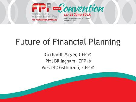 Future of Financial Planning Gerhardt Meyer, CFP ® Phil Billingham, CFP ® Wessel Oosthuizen, CFP ®
