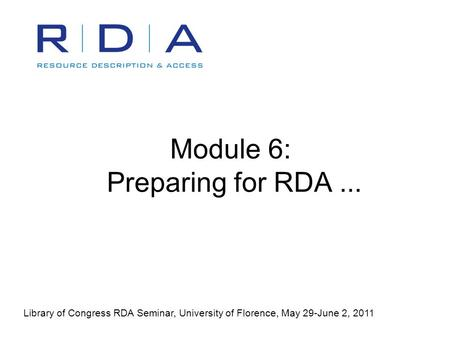 Module 6: Preparing for RDA... Library of Congress RDA Seminar, University of Florence, May 29-June 2, 2011.