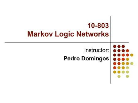 10-803 Markov Logic Networks Instructor: Pedro Domingos.