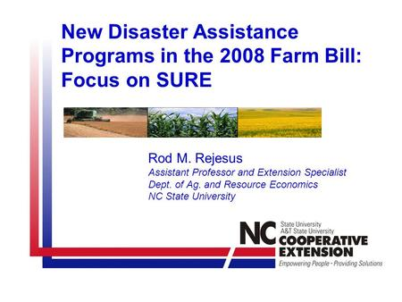 New Disaster Assistance Programs in the 2008 Farm Bill: Focus on SURE Rod M. Rejesus Assistant Professor and Extension Specialist Dept. of Ag. and Resource.