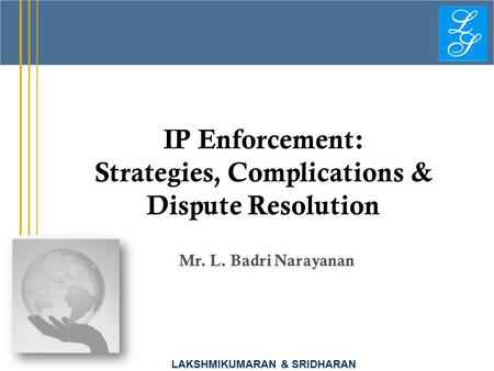 LAKSHMIKUMARAN & SRIDHARAN IP Enforcement: Strategies, Complications & Dispute Resolution Mr. L. Badri Narayanan.