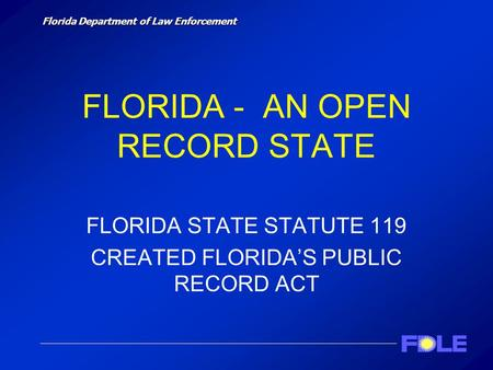 Florida Department of Law Enforcement FLORIDA - AN OPEN RECORD STATE FLORIDA STATE STATUTE 119 CREATED FLORIDA'S PUBLIC RECORD ACT.
