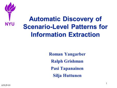 NYU ANLP-00 1 Automatic Discovery of Scenario-Level Patterns for Information Extraction Roman Yangarber Ralph Grishman Pasi Tapanainen Silja Huttunen.