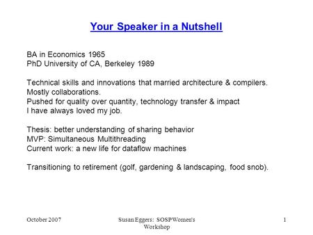 October 2007Susan Eggers: SOSP Women's Workshop 1 Your Speaker in a Nutshell BA in Economics 1965 PhD University of CA, Berkeley 1989 Technical skills.