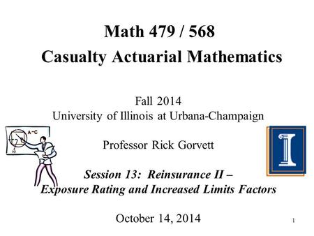 1 Math 479 / 568 Casualty Actuarial Mathematics Fall 2014 University of Illinois at Urbana-Champaign Professor Rick Gorvett Session 13: Reinsurance II.