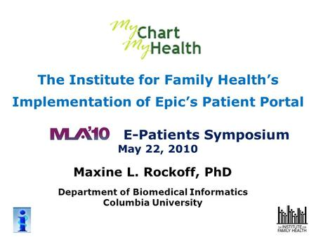 The Institute for Family Health's Implementation of Epic's Patient Portal E-Patients Symposium May 22, 2010 Maxine L. Rockoff, PhD Department of Biomedical.