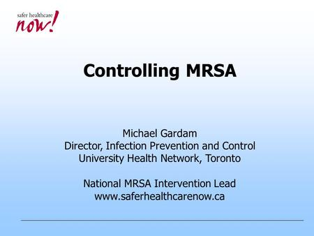 Controlling MRSA Michael Gardam Director, Infection Prevention and Control University Health Network, Toronto National MRSA Intervention Lead www.saferhealthcarenow.ca.