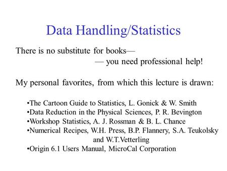 Data Handling/<strong>Statistics</strong> There is no substitute for <strong>books</strong>— — you need professional help! My personal favorites, from which this lecture is drawn: The Cartoon.