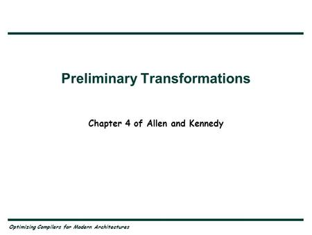 Optimizing Compilers for Modern Architectures Preliminary Transformations Chapter 4 of Allen and Kennedy.