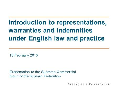 Introduction to representations, warranties and indemnities under English law and practice 18 February 2013 Presentation to the Supreme Commercial Court.
