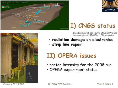 January 23 rd, 2008 CNGS & OPERA status Yves Déclais 1 I) CNGS status radiation damage on electronics strip line repair II) OPERA issues Based on the work.