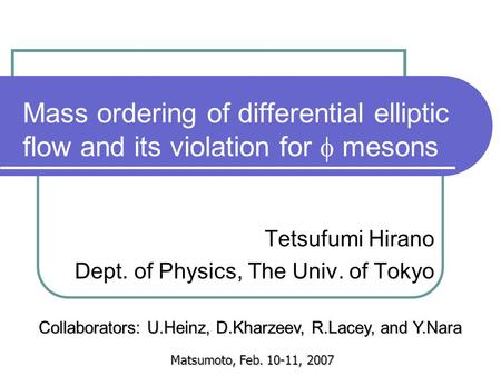 Mass ordering of differential elliptic flow and its violation for  mesons Tetsufumi Hirano Dept. of Physics, The Univ. of Tokyo Matsumoto, Feb. 10-11,