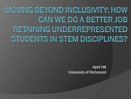 "April Hill University of Richmond. HHMI: Call for Inclusion, Persistence, and Community  ""HHMI grants have enabled colleges and universities to involve."