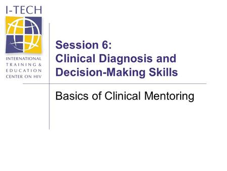 Session 6: Clinical Diagnosis and Decision-Making Skills Basics of Clinical Mentoring.