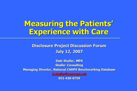 Measuring the Patients' Experience with Care Disclosure Project Discussion Forum July 12, 2007 Dale Shaller, MPA Shaller Consulting Managing Director,