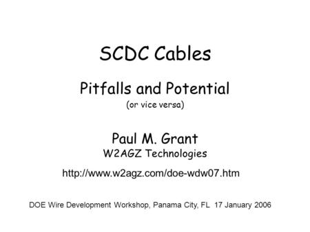 SCDC Cables Pitfalls and Potential (or vice versa) Paul M. Grant W2AGZ Technologies  DOE Wire Development Workshop, Panama.