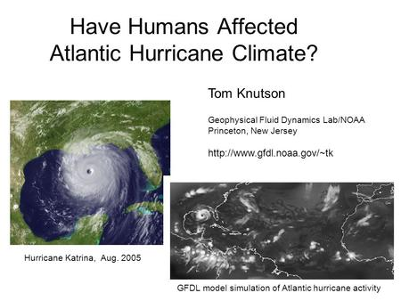Have Humans Affected Atlantic Hurricane Climate? Hurricane Katrina, Aug. 2005 GFDL model simulation of Atlantic hurricane activity Tom Knutson Geophysical.