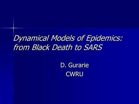 Dynamical Models of Epidemics: from Black Death to SARS D. Gurarie CWRU.