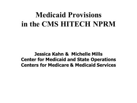 Medicaid Provisions in the CMS HITECH NPRM Jessica Kahn & Michelle Mills Center for Medicaid and State Operations Centers for Medicare & Medicaid Services.