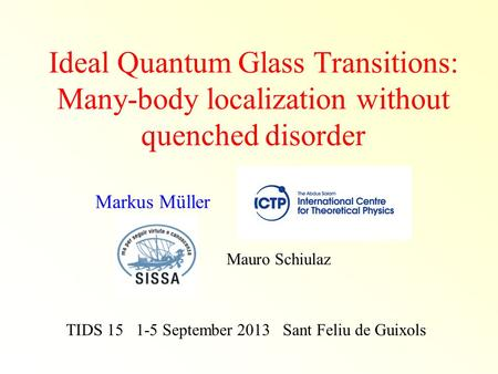 Ideal Quantum Glass Transitions: Many-body localization without quenched disorder TIDS 15 1-5 September 2013 Sant Feliu de Guixols Markus Müller Mauro.