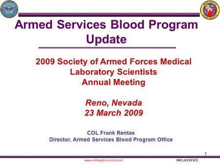 1 Armed Services Blood Program Update COL Frank Rentas Director, Armed Services Blood Program Office www.militaryblood.dod.milUNCLASSIFIED 2009 Society.