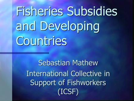 Fisheries Subsidies and Developing Countries Sebastian Mathew International Collective in Support of Fishworkers (ICSF)